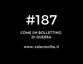 #187 | Come un bollettino di guerra